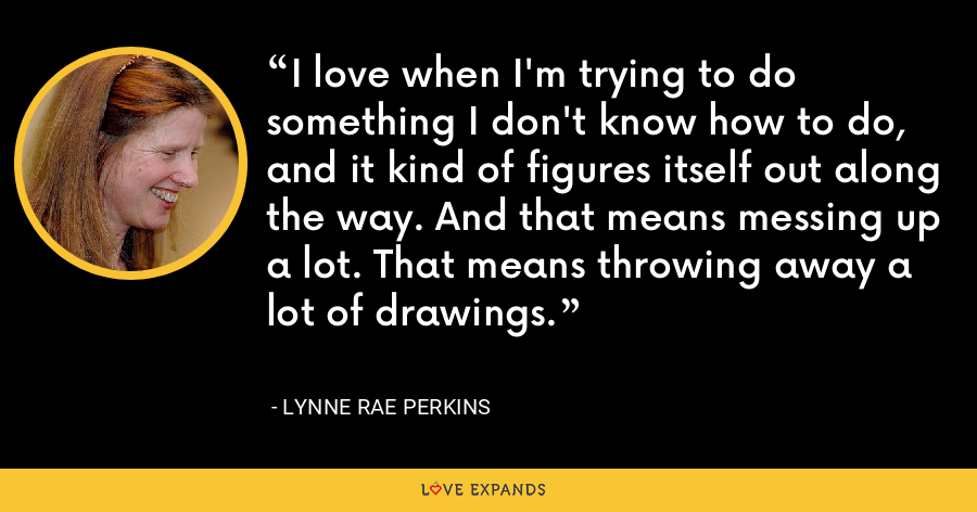 I love when I'm trying to do something I don't know how to do, and it kind of figures itself out along the way. And that means messing up a lot. That means throwing away a lot of drawings. - Lynne Rae Perkins