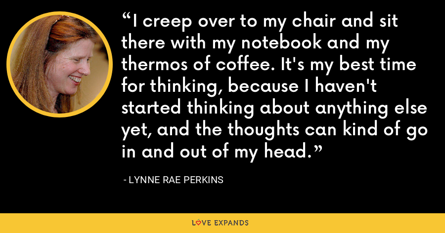 I creep over to my chair and sit there with my notebook and my thermos of coffee. It's my best time for thinking, because I haven't started thinking about anything else yet, and the thoughts can kind of go in and out of my head. - Lynne Rae Perkins