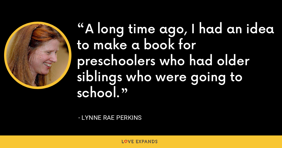 A long time ago, I had an idea to make a book for preschoolers who had older siblings who were going to school. - Lynne Rae Perkins