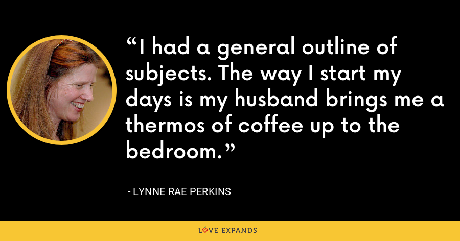 I had a general outline of subjects. The way I start my days is my husband brings me a thermos of coffee up to the bedroom. - Lynne Rae Perkins