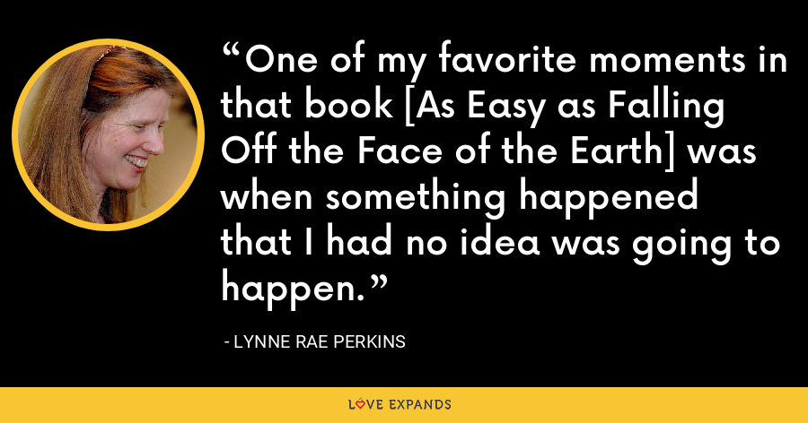 One of my favorite moments in that book [As Easy as Falling Off the Face of the Earth] was when something happened that I had no idea was going to happen. - Lynne Rae Perkins