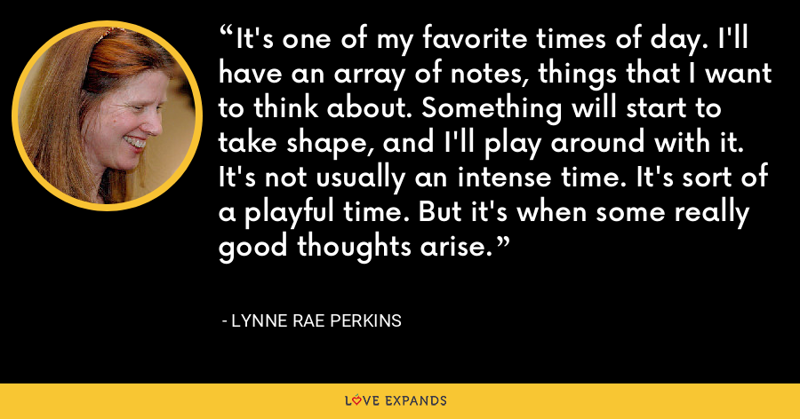 It's one of my favorite times of day. I'll have an array of notes, things that I want to think about. Something will start to take shape, and I'll play around with it. It's not usually an intense time. It's sort of a playful time. But it's when some really good thoughts arise. - Lynne Rae Perkins
