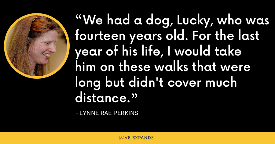 We had a dog, Lucky, who was fourteen years old. For the last year of his life, I would take him on these walks that were long but didn't cover much distance. - Lynne Rae Perkins