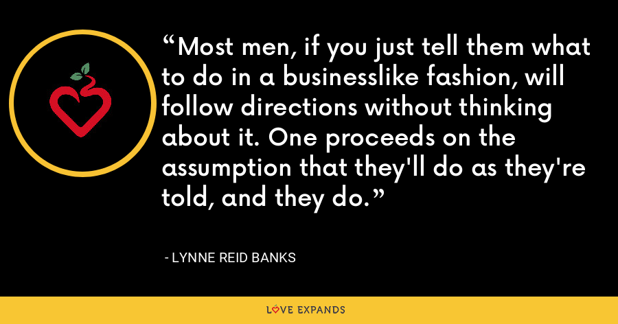 Most men, if you just tell them what to do in a businesslike fashion, will follow directions without thinking about it. One proceeds on the assumption that they'll do as they're told, and they do. - Lynne Reid Banks