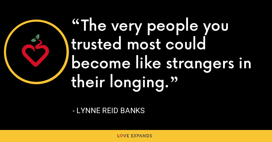 The very people you trusted most could become like strangers in their longing. - Lynne Reid Banks