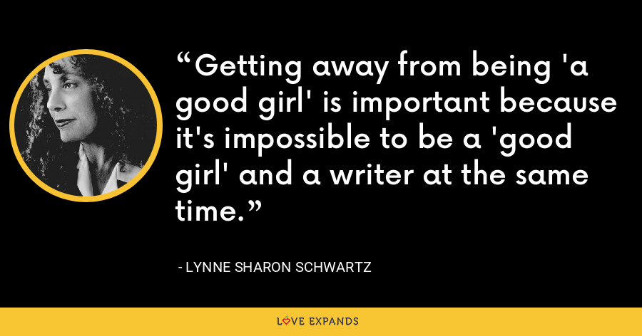 Getting away from being 'a good girl' is important because it's impossible to be a 'good girl' and a writer at the same time. - Lynne Sharon Schwartz