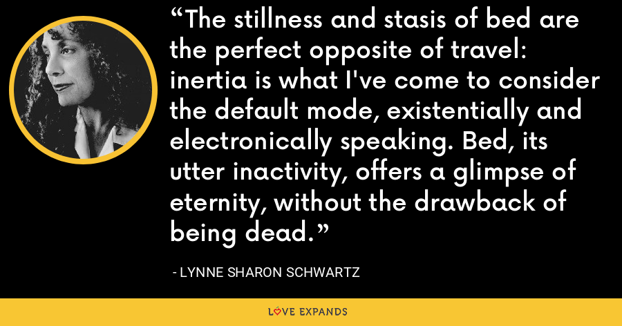The stillness and stasis of bed are the perfect opposite of travel: inertia is what I've come to consider the default mode, existentially and electronically speaking. Bed, its utter inactivity, offers a glimpse of eternity, without the drawback of being dead. - Lynne Sharon Schwartz