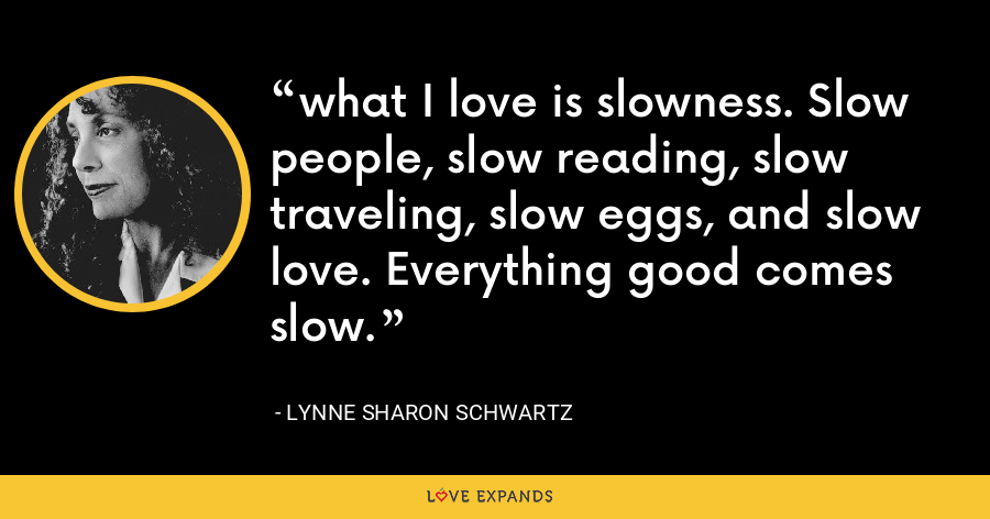 what I love is slowness. Slow people, slow reading, slow traveling, slow eggs, and slow love. Everything good comes slow. - Lynne Sharon Schwartz