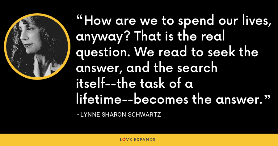 How are we to spend our lives, anyway? That is the real question. We read to seek the answer, and the search itself--the task of a lifetime--becomes the answer. - Lynne Sharon Schwartz