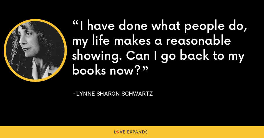I have done what people do, my life makes a reasonable showing. Can I go back to my books now? - Lynne Sharon Schwartz