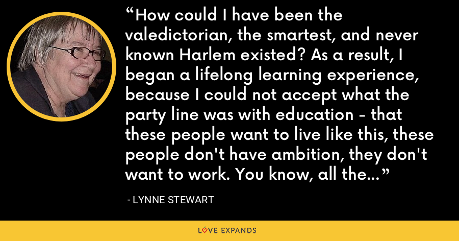 How could I have been the valedictorian, the smartest, and never known Harlem existed? As a result, I began a lifelong learning experience, because I could not accept what the party line was with education - that these people want to live like this, these people don't have ambition, they don't want to work. You know, all the usual bullshit. - Lynne Stewart