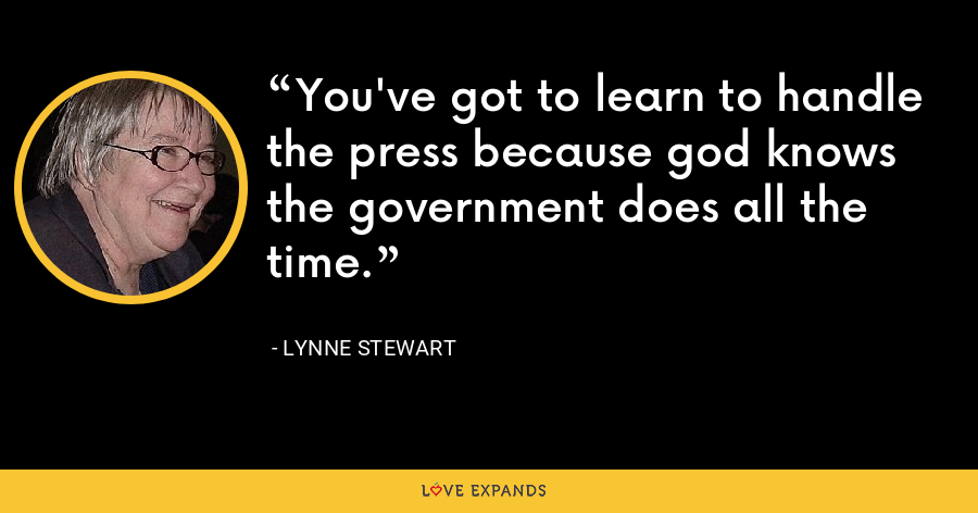 You've got to learn to handle the press because god knows the government does all the time. - Lynne Stewart