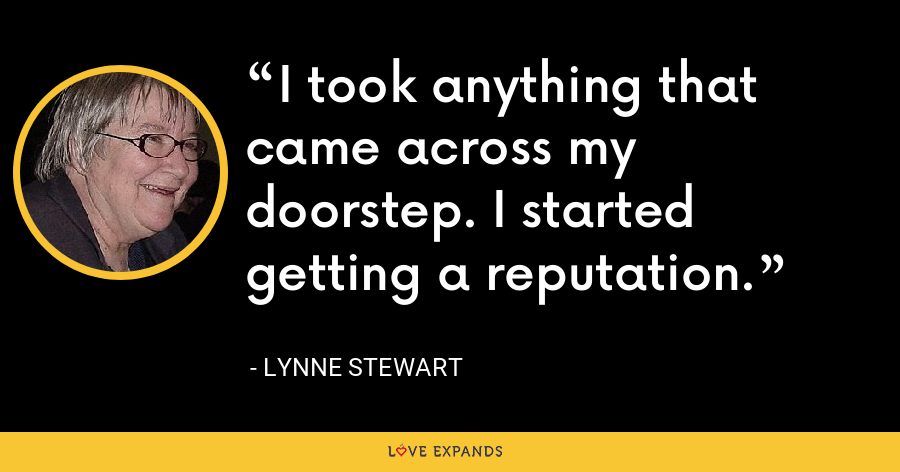 I took anything that came across my doorstep. I started getting a reputation. - Lynne Stewart