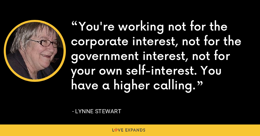 You're working not for the corporate interest, not for the government interest, not for your own self-interest. You have a higher calling. - Lynne Stewart
