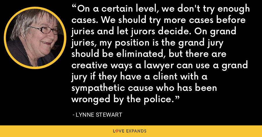 On a certain level, we don't try enough cases. We should try more cases before juries and let jurors decide. On grand juries, my position is the grand jury should be eliminated, but there are creative ways a lawyer can use a grand jury if they have a client with a sympathetic cause who has been wronged by the police. - Lynne Stewart