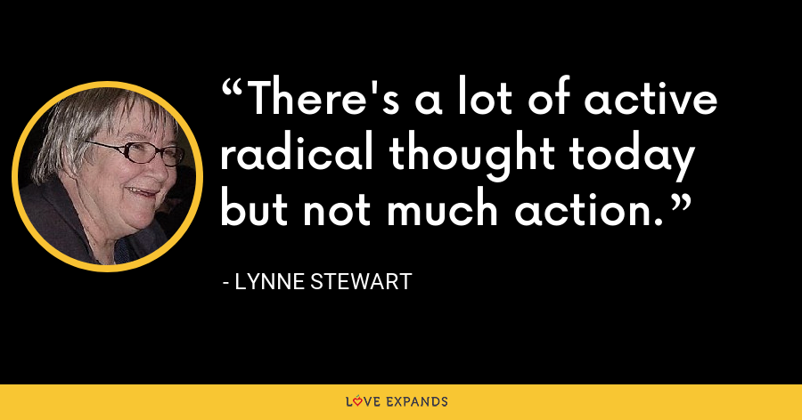 There's a lot of active radical thought today but not much action. - Lynne Stewart