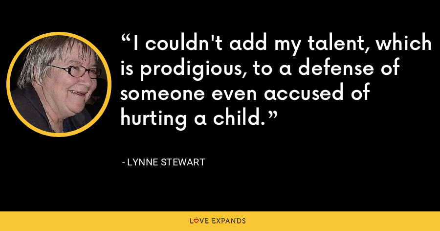 I couldn't add my talent, which is prodigious, to a defense of someone even accused of hurting a child. - Lynne Stewart