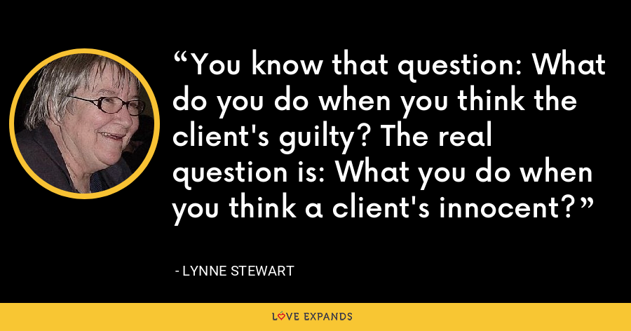 You know that question: What do you do when you think the client's guilty? The real question is: What you do when you think a client's innocent? - Lynne Stewart