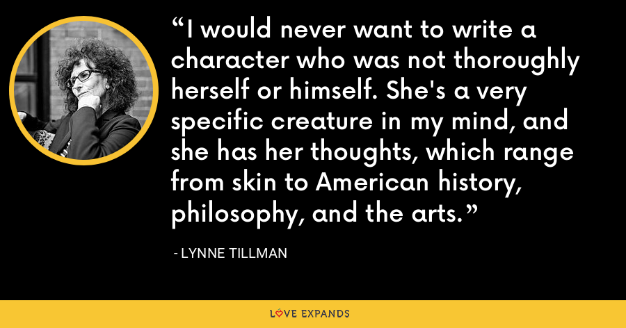 I would never want to write a character who was not thoroughly herself or himself. She's a very specific creature in my mind, and she has her thoughts, which range from skin to American history, philosophy, and the arts. - Lynne Tillman