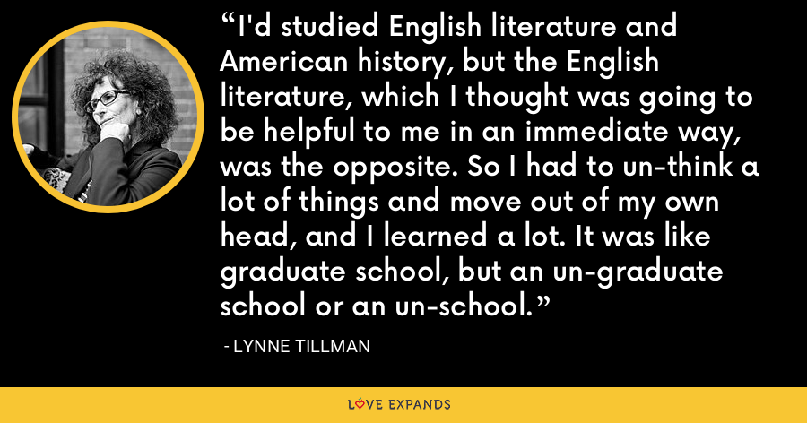 I'd studied English literature and American history, but the English literature, which I thought was going to be helpful to me in an immediate way, was the opposite. So I had to un-think a lot of things and move out of my own head, and I learned a lot. It was like graduate school, but an un-graduate school or an un-school. - Lynne Tillman