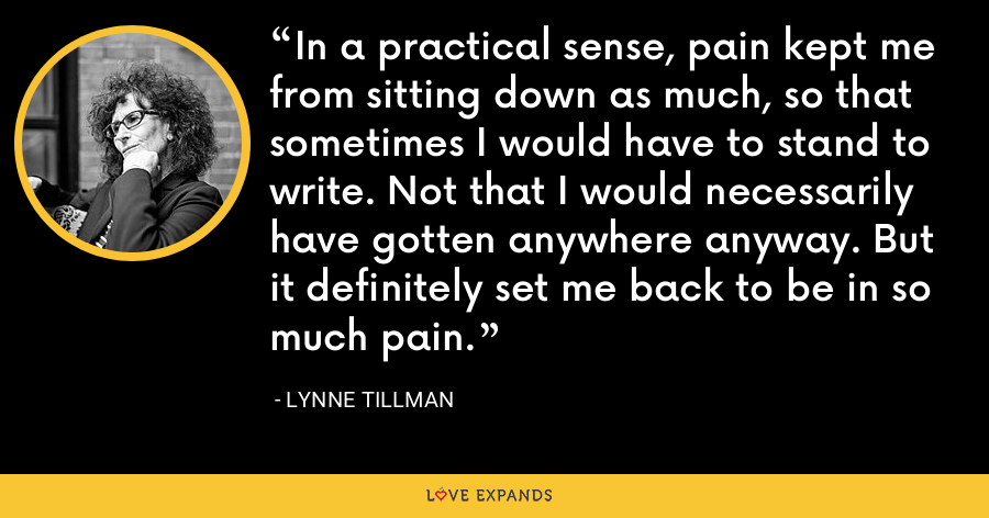 In a practical sense, pain kept me from sitting down as much, so that sometimes I would have to stand to write. Not that I would necessarily have gotten anywhere anyway. But it definitely set me back to be in so much pain. - Lynne Tillman