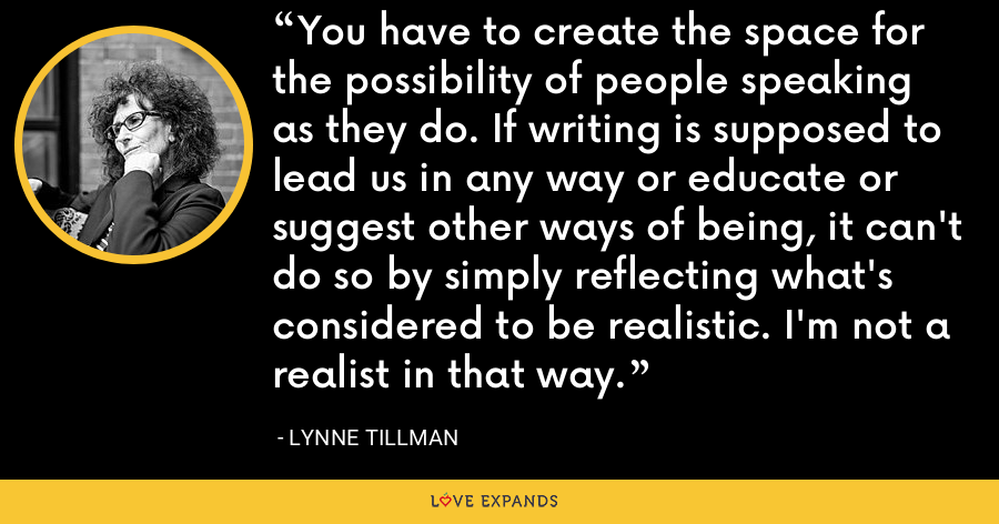 You have to create the space for the possibility of people speaking as they do. If writing is supposed to lead us in any way or educate or suggest other ways of being, it can't do so by simply reflecting what's considered to be realistic. I'm not a realist in that way. - Lynne Tillman