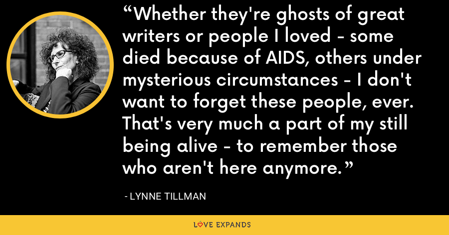 Whether they're ghosts of great writers or people I loved - some died because of AIDS, others under mysterious circumstances - I don't want to forget these people, ever. That's very much a part of my still being alive - to remember those who aren't here anymore. - Lynne Tillman