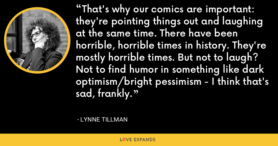 That's why our comics are important: they're pointing things out and laughing at the same time. There have been horrible, horrible times in history. They're mostly horrible times. But not to laugh? Not to find humor in something like dark optimism/bright pessimism - I think that's sad, frankly. - Lynne Tillman