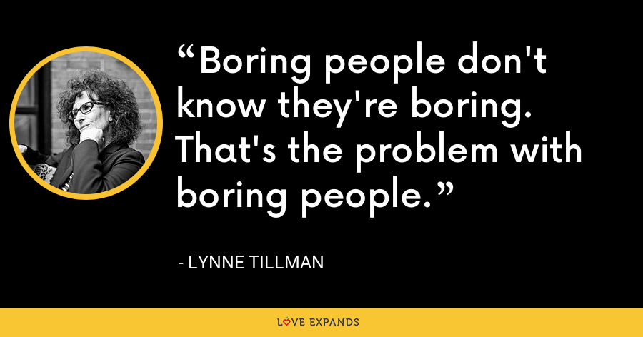 Boring people don't know they're boring. That's the problem with boring people. - Lynne Tillman