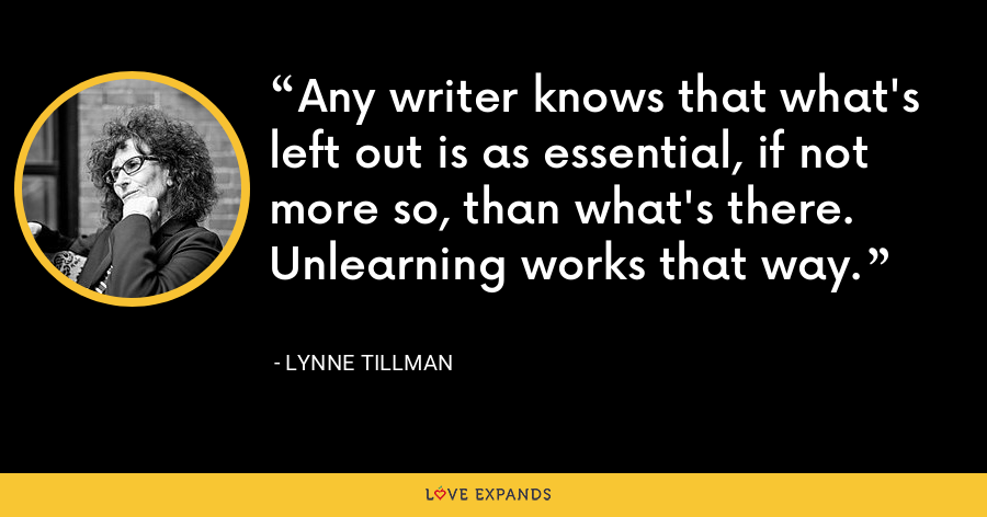 Any writer knows that what's left out is as essential, if not more so, than what's there. Unlearning works that way. - Lynne Tillman