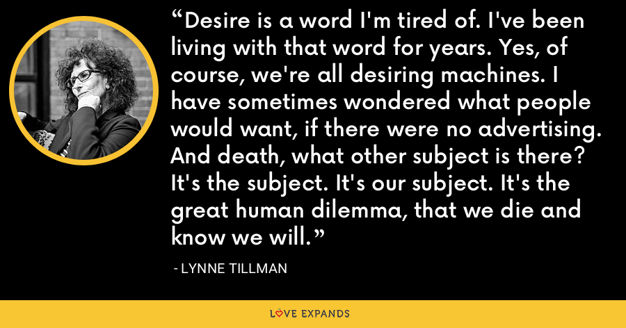 Desire is a word I'm tired of. I've been living with that word for years. Yes, of course, we're all desiring machines. I have sometimes wondered what people would want, if there were no advertising. And death, what other subject is there? It's the subject. It's our subject. It's the great human dilemma, that we die and know we will. - Lynne Tillman