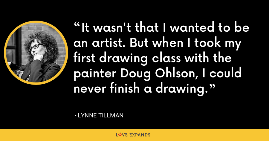 It wasn't that I wanted to be an artist. But when I took my first drawing class with the painter Doug Ohlson, I could never finish a drawing. - Lynne Tillman