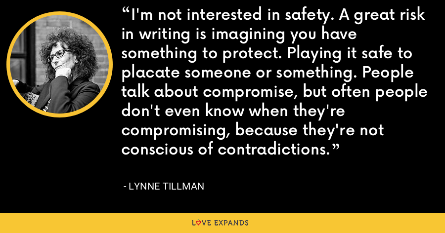 I'm not interested in safety. A great risk in writing is imagining you have something to protect. Playing it safe to placate someone or something. People talk about compromise, but often people don't even know when they're compromising, because they're not conscious of contradictions. - Lynne Tillman