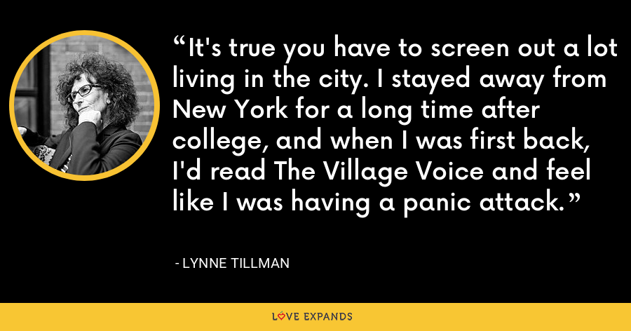 It's true you have to screen out a lot living in the city. I stayed away from New York for a long time after college, and when I was first back, I'd read The Village Voice and feel like I was having a panic attack. - Lynne Tillman