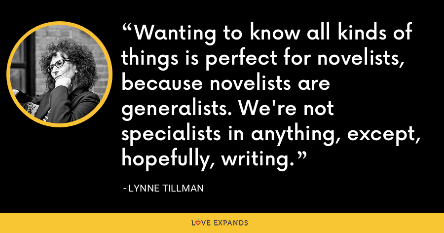 Wanting to know all kinds of things is perfect for novelists, because novelists are generalists. We're not specialists in anything, except, hopefully, writing. - Lynne Tillman