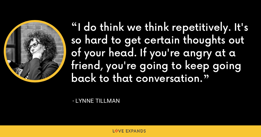 I do think we think repetitively. It's so hard to get certain thoughts out of your head. If you're angry at a friend, you're going to keep going back to that conversation. - Lynne Tillman