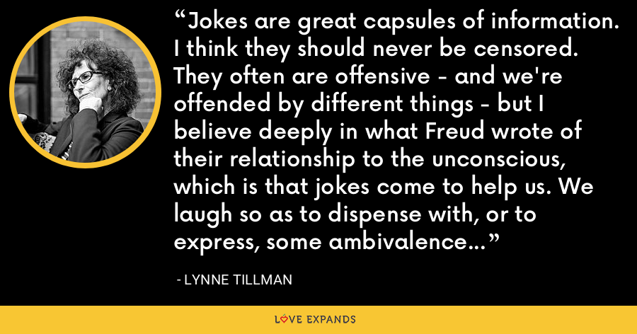 Jokes are great capsules of information. I think they should never be censored. They often are offensive - and we're offended by different things - but I believe deeply in what Freud wrote of their relationship to the unconscious, which is that jokes come to help us. We laugh so as to dispense with, or to express, some ambivalence or discomfort with the things around us. That's what laughing is: a release. - Lynne Tillman