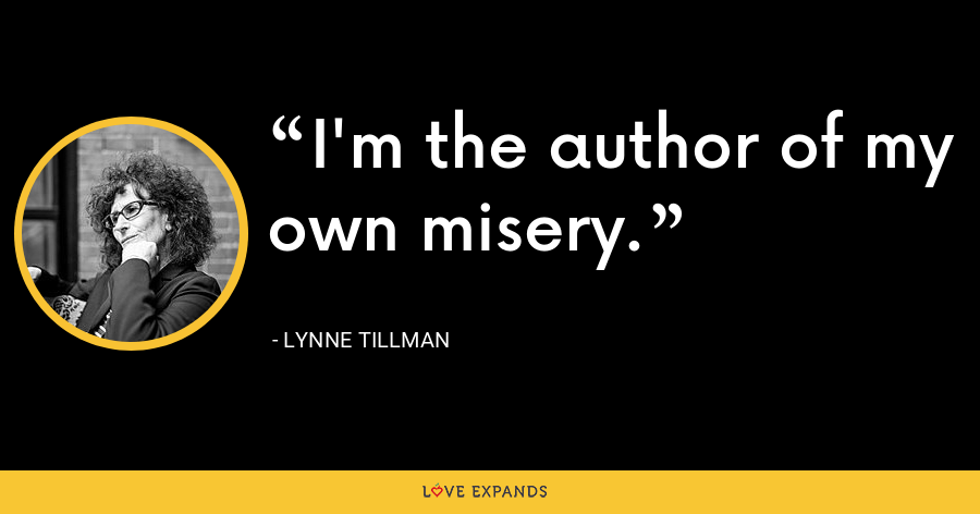 I'm the author of my own misery. - Lynne Tillman