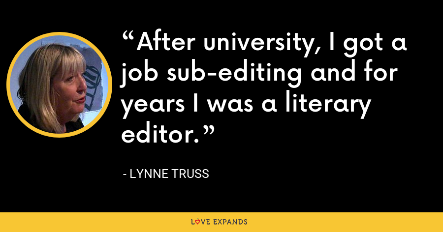 After university, I got a job sub-editing and for years I was a literary editor. - Lynne Truss