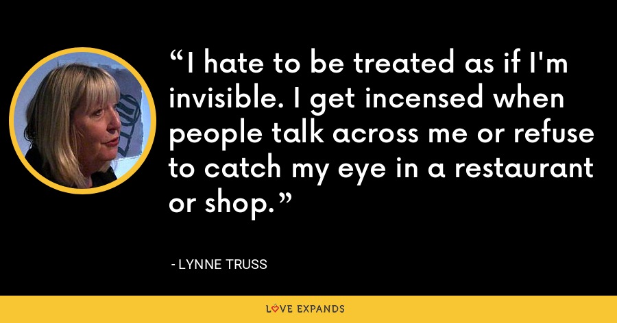 I hate to be treated as if I'm invisible. I get incensed when people talk across me or refuse to catch my eye in a restaurant or shop. - Lynne Truss