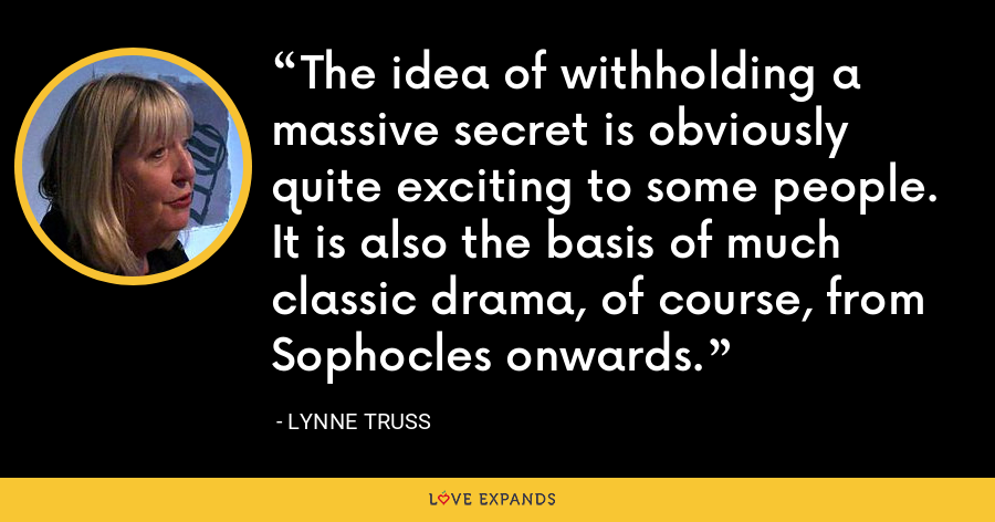 The idea of withholding a massive secret is obviously quite exciting to some people. It is also the basis of much classic drama, of course, from Sophocles onwards. - Lynne Truss