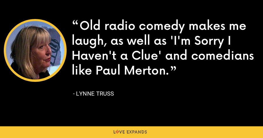 Old radio comedy makes me laugh, as well as 'I'm Sorry I Haven't a Clue' and comedians like Paul Merton. - Lynne Truss