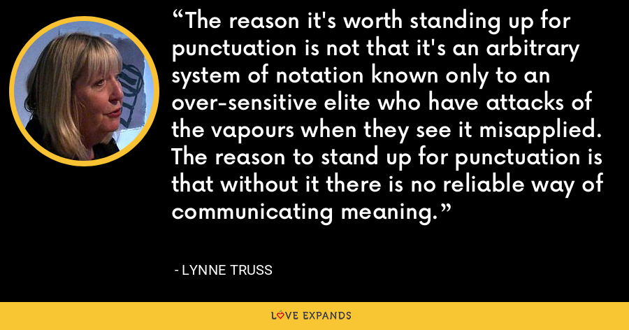 The reason it's worth standing up for punctuation is not that it's an arbitrary system of notation known only to an over-sensitive elite who have attacks of the vapours when they see it misapplied. The reason to stand up for punctuation is that without it there is no reliable way of communicating meaning. - Lynne Truss