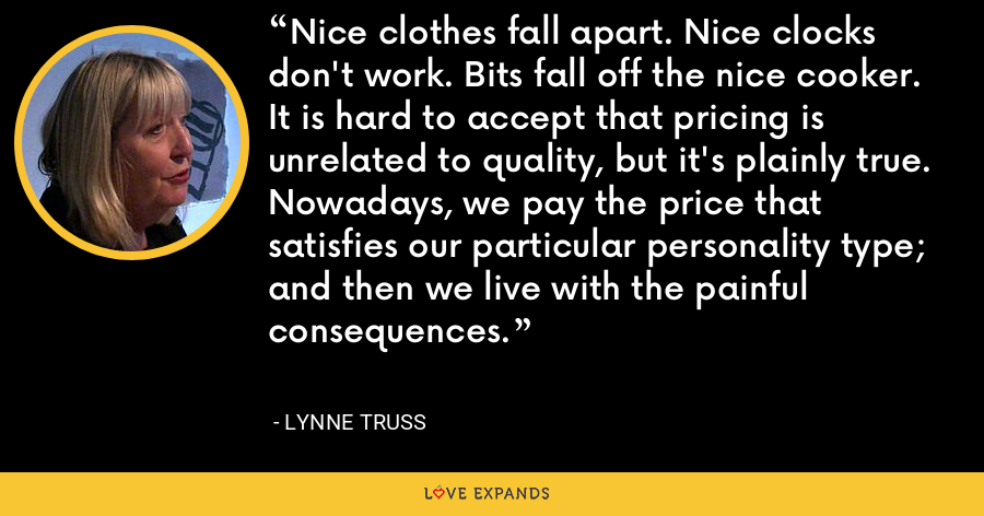 Nice clothes fall apart. Nice clocks don't work. Bits fall off the nice cooker. It is hard to accept that pricing is unrelated to quality, but it's plainly true. Nowadays, we pay the price that satisfies our particular personality type; and then we live with the painful consequences. - Lynne Truss