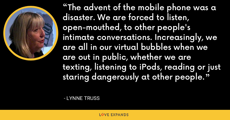 The advent of the mobile phone was a disaster. We are forced to listen, open-mouthed, to other people's intimate conversations. Increasingly, we are all in our virtual bubbles when we are out in public, whether we are texting, listening to iPods, reading or just staring dangerously at other people. - Lynne Truss