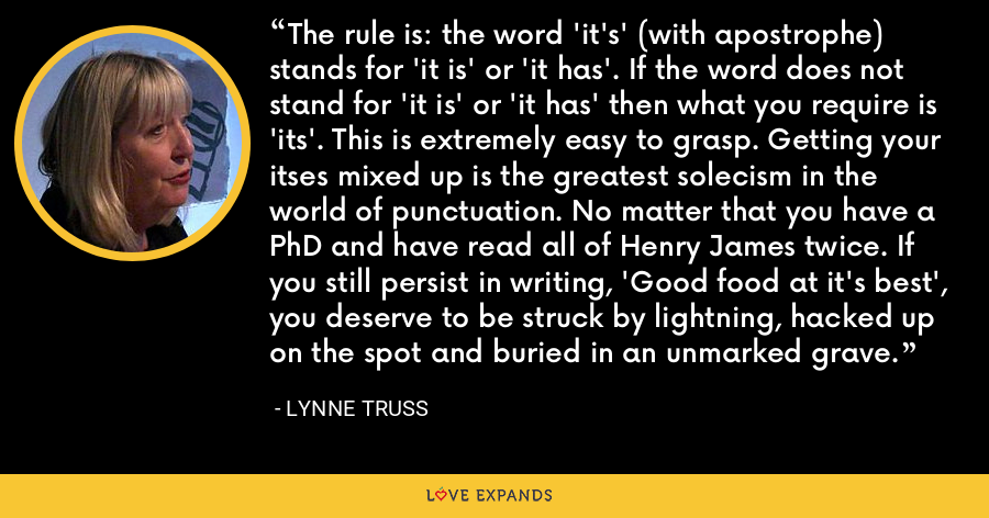 The rule is: the word 'it's' (with apostrophe) stands for 'it is' or 'it has'. If the word does not stand for 'it is' or 'it has' then what you require is 'its'. This is extremely easy to grasp. Getting your itses mixed up is the greatest solecism in the world of punctuation. No matter that you have a PhD and have read all of Henry James twice. If you still persist in writing, 'Good food at it's best', you deserve to be struck by lightning, hacked up on the spot and buried in an unmarked grave. - Lynne Truss