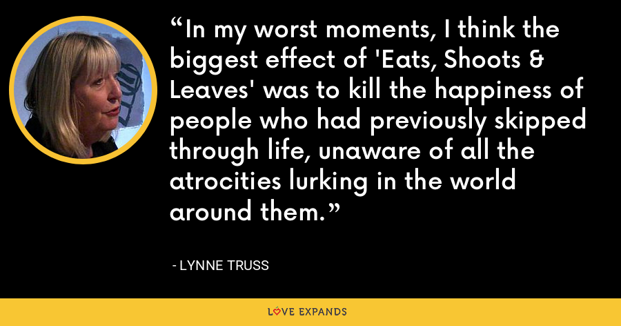 In my worst moments, I think the biggest effect of 'Eats, Shoots & Leaves' was to kill the happiness of people who had previously skipped through life, unaware of all the atrocities lurking in the world around them. - Lynne Truss
