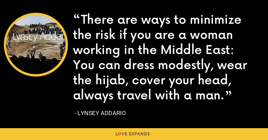There are ways to minimize the risk if you are a woman working in the Middle East: You can dress modestly, wear the hijab, cover your head, always travel with a man. - Lynsey Addario