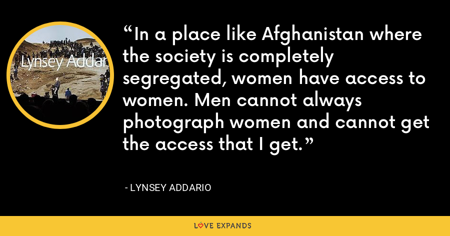 In a place like Afghanistan where the society is completely segregated, women have access to women. Men cannot always photograph women and cannot get the access that I get. - Lynsey Addario