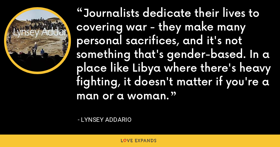 Journalists dedicate their lives to covering war - they make many personal sacrifices, and it's not something that's gender-based. In a place like Libya where there's heavy fighting, it doesn't matter if you're a man or a woman. - Lynsey Addario